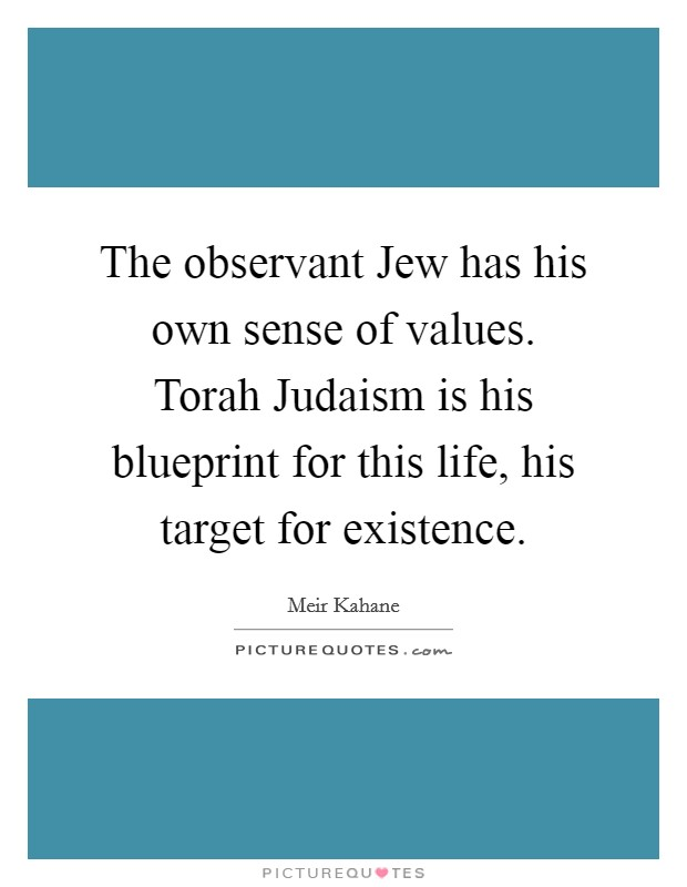 The observant Jew has his own sense of values. Torah Judaism is his blueprint for this life, his target for existence Picture Quote #1