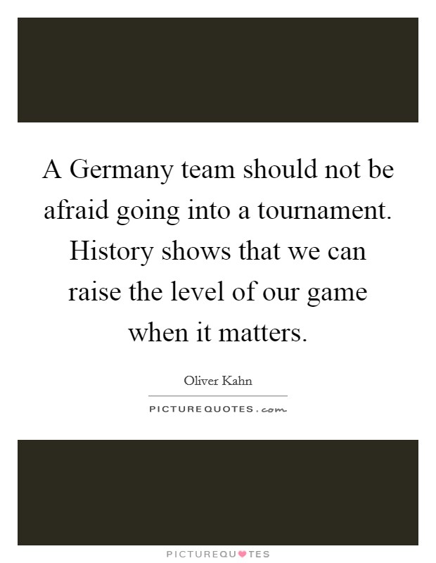 A Germany team should not be afraid going into a tournament. History shows that we can raise the level of our game when it matters Picture Quote #1