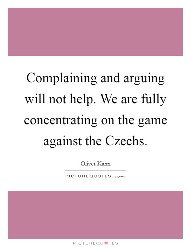 Complaining and arguing will not help. We are fully concentrating on the game against the Czechs Picture Quote #1