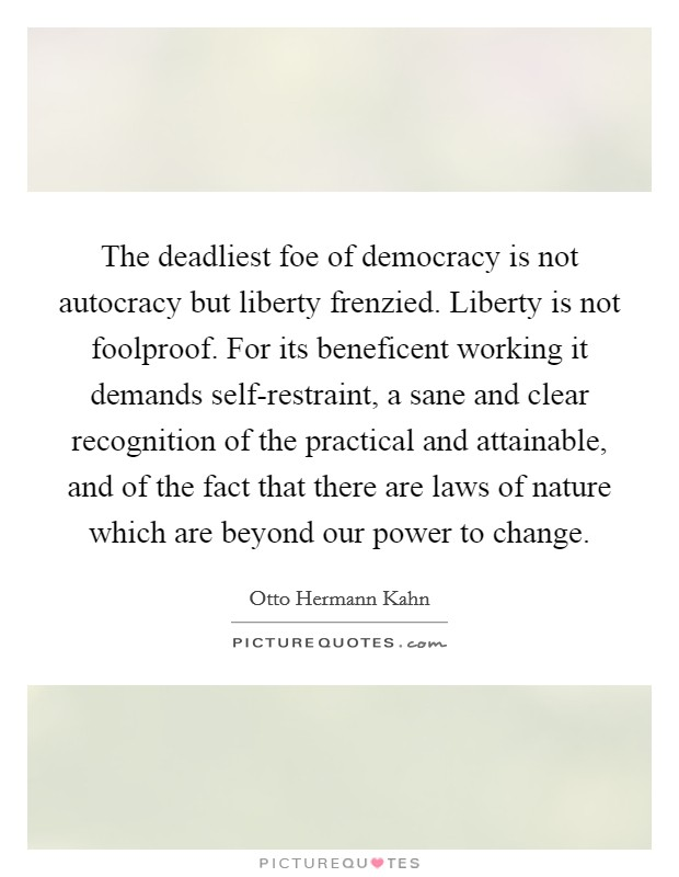 The deadliest foe of democracy is not autocracy but liberty frenzied. Liberty is not foolproof. For its beneficent working it demands self-restraint, a sane and clear recognition of the practical and attainable, and of the fact that there are laws of nature which are beyond our power to change Picture Quote #1