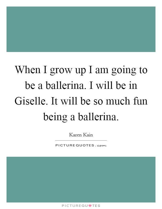 When I grow up I am going to be a ballerina. I will be in Giselle. It will be so much fun being a ballerina Picture Quote #1