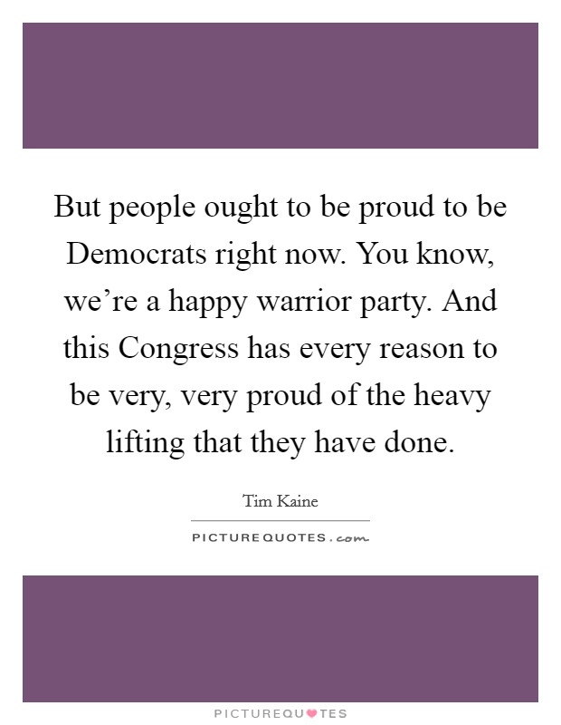 But people ought to be proud to be Democrats right now. You know, we're a happy warrior party. And this Congress has every reason to be very, very proud of the heavy lifting that they have done Picture Quote #1