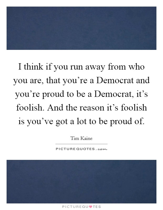 I think if you run away from who you are, that you're a Democrat and you're proud to be a Democrat, it's foolish. And the reason it's foolish is you've got a lot to be proud of Picture Quote #1