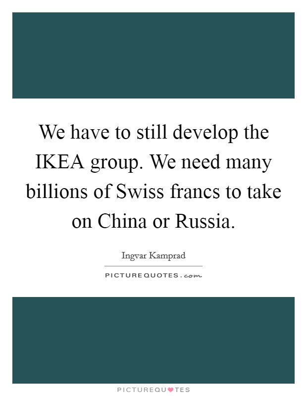 We have to still develop the IKEA group. We need many billions of Swiss francs to take on China or Russia Picture Quote #1