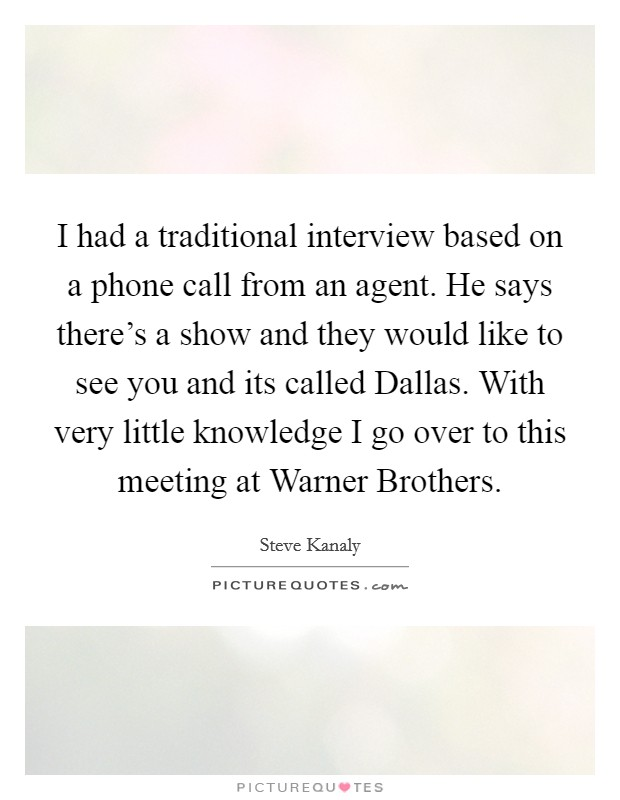 I had a traditional interview based on a phone call from an agent. He says there's a show and they would like to see you and its called Dallas. With very little knowledge I go over to this meeting at Warner Brothers Picture Quote #1