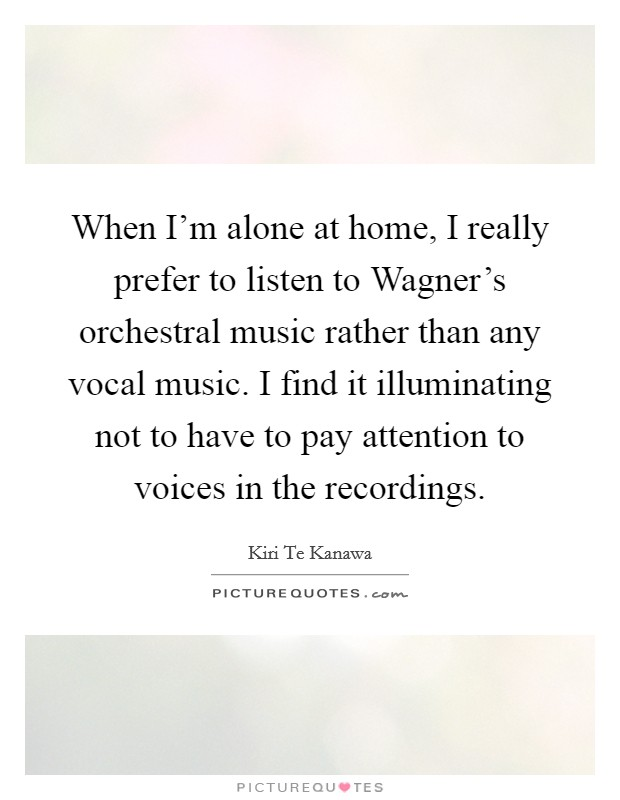 When I'm alone at home, I really prefer to listen to Wagner's orchestral music rather than any vocal music. I find it illuminating not to have to pay attention to voices in the recordings Picture Quote #1