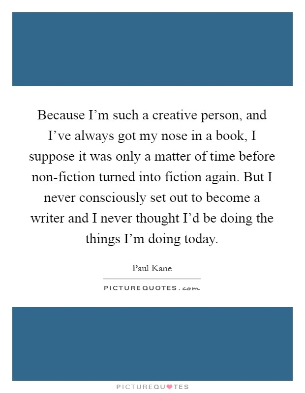 Because I'm such a creative person, and I've always got my nose in a book, I suppose it was only a matter of time before non-fiction turned into fiction again. But I never consciously set out to become a writer and I never thought I'd be doing the things I'm doing today Picture Quote #1
