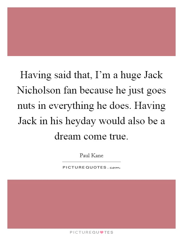 Having said that, I'm a huge Jack Nicholson fan because he just goes nuts in everything he does. Having Jack in his heyday would also be a dream come true Picture Quote #1