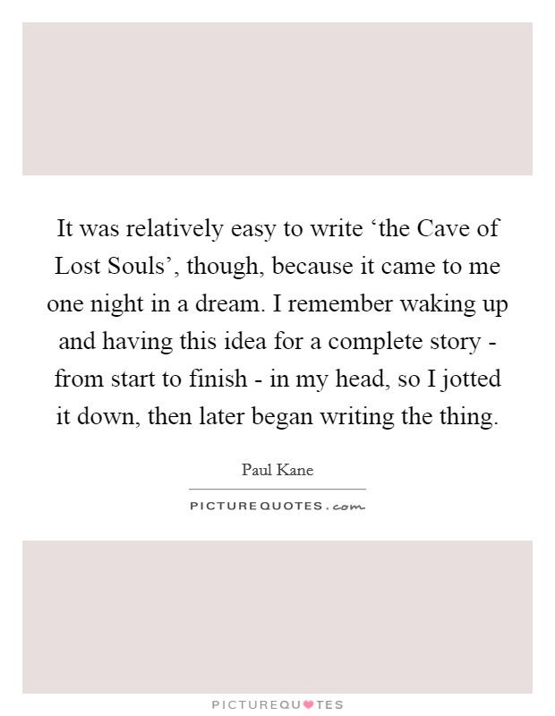 It was relatively easy to write 'the Cave of Lost Souls', though, because it came to me one night in a dream. I remember waking up and having this idea for a complete story - from start to finish - in my head, so I jotted it down, then later began writing the thing Picture Quote #1
