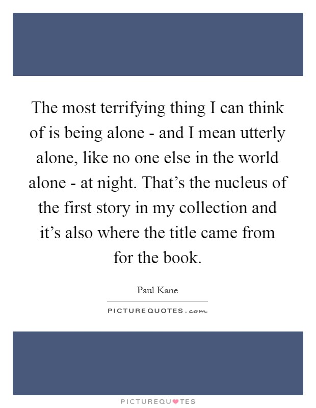 The most terrifying thing I can think of is being alone - and I mean utterly alone, like no one else in the world alone - at night. That's the nucleus of the first story in my collection and it's also where the title came from for the book Picture Quote #1