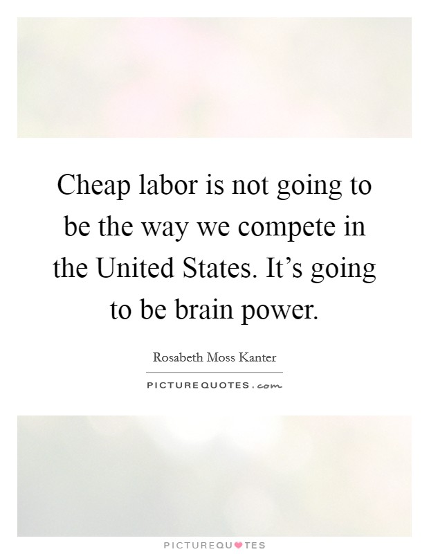 Cheap labor is not going to be the way we compete in the United States. It's going to be brain power Picture Quote #1