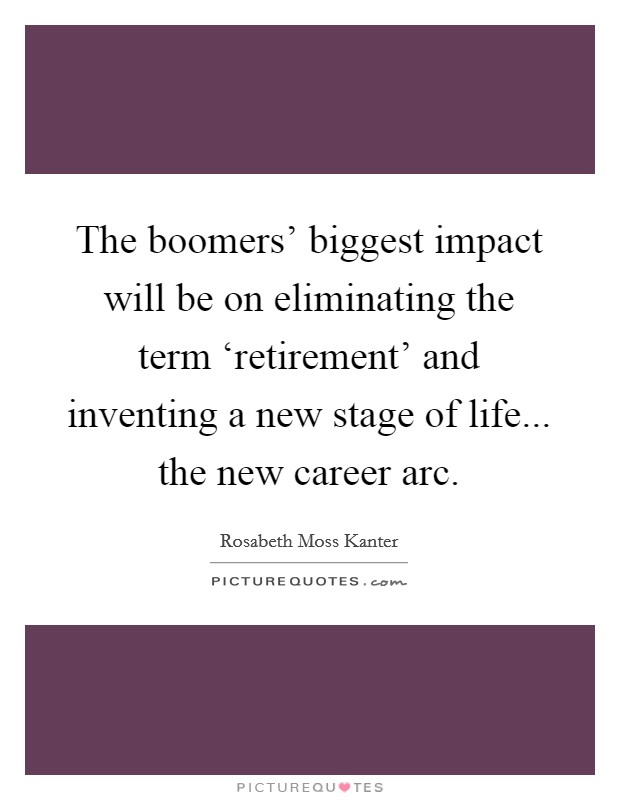 The boomers' biggest impact will be on eliminating the term 'retirement' and inventing a new stage of life... the new career arc Picture Quote #1