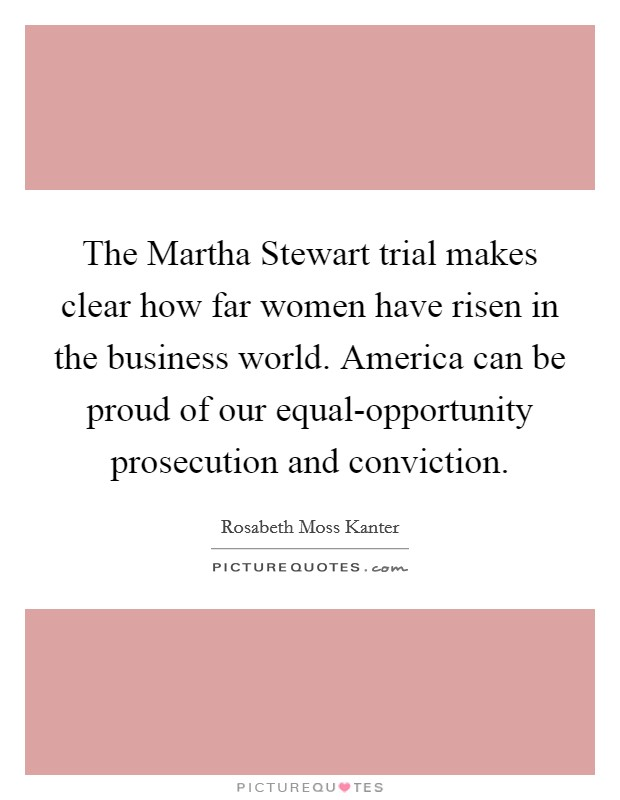 The Martha Stewart trial makes clear how far women have risen in the business world. America can be proud of our equal-opportunity prosecution and conviction Picture Quote #1