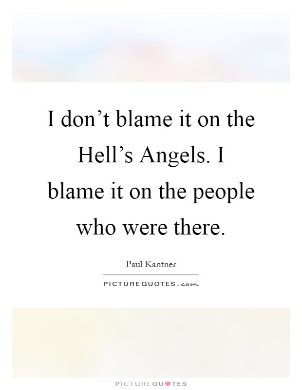 I don't blame it on the Hell's Angels. I blame it on the people who were there Picture Quote #1