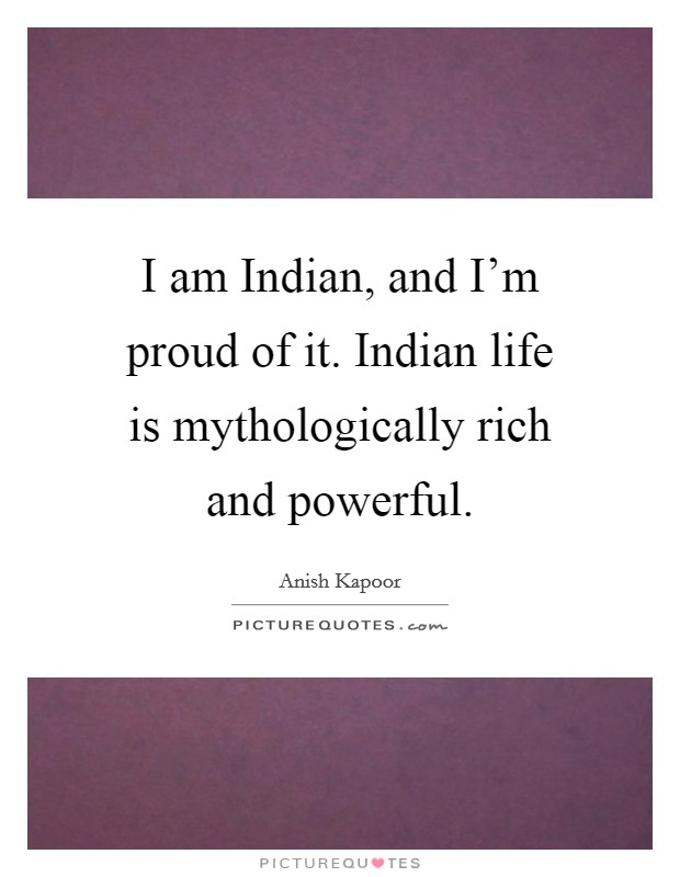 I am Indian, and I'm proud of it. Indian life is mythologically rich and powerful Picture Quote #1
