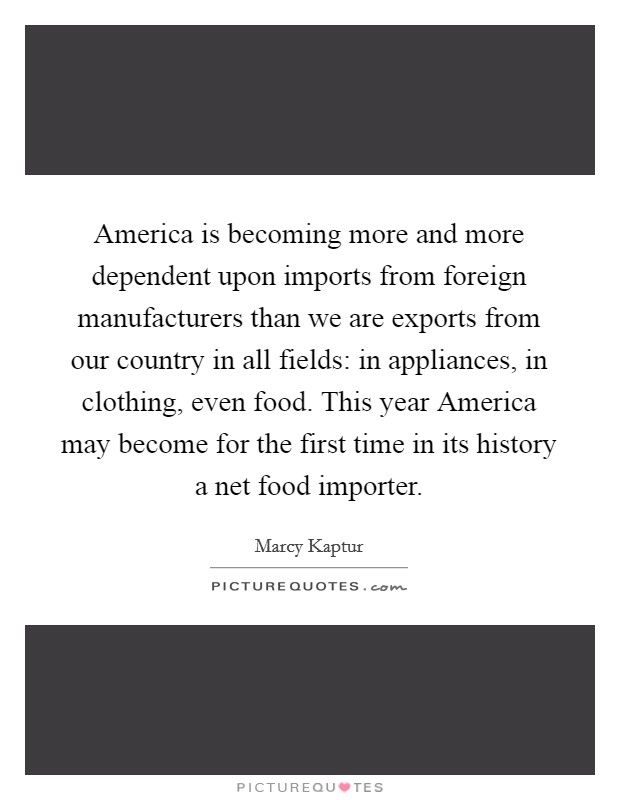 America is becoming more and more dependent upon imports from foreign manufacturers than we are exports from our country in all fields: in appliances, in clothing, even food. This year America may become for the first time in its history a net food importer Picture Quote #1