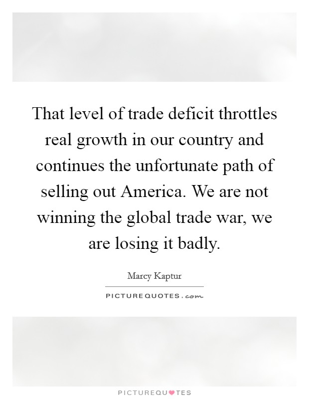 That level of trade deficit throttles real growth in our country and continues the unfortunate path of selling out America. We are not winning the global trade war, we are losing it badly Picture Quote #1