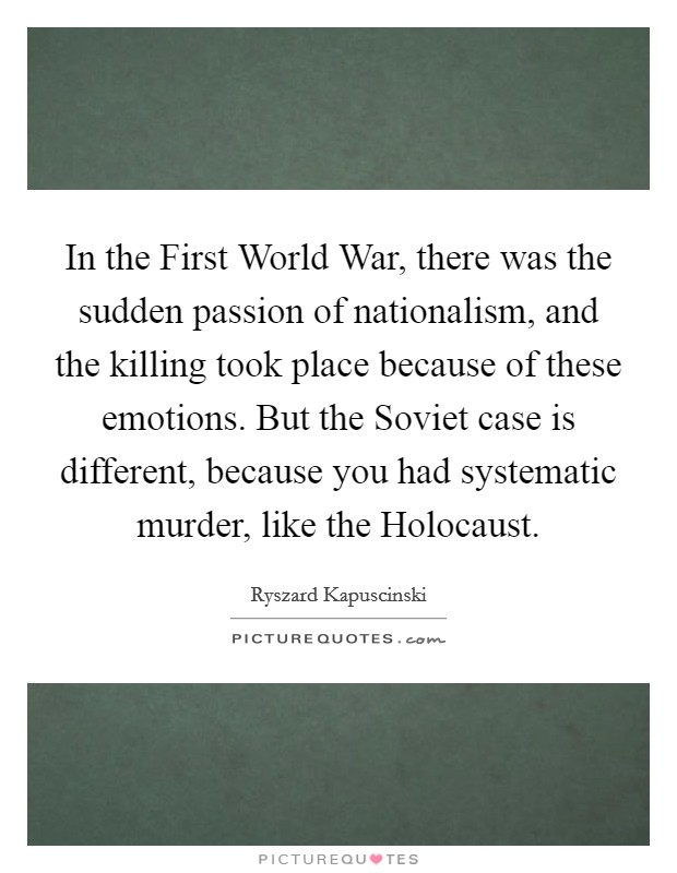 In the First World War, there was the sudden passion of nationalism, and the killing took place because of these emotions. But the Soviet case is different, because you had systematic murder, like the Holocaust Picture Quote #1