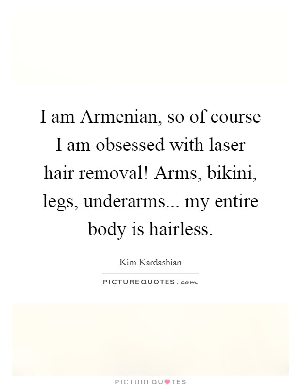 I am Armenian, so of course I am obsessed with laser hair removal! Arms, bikini, legs, underarms... my entire body is hairless Picture Quote #1