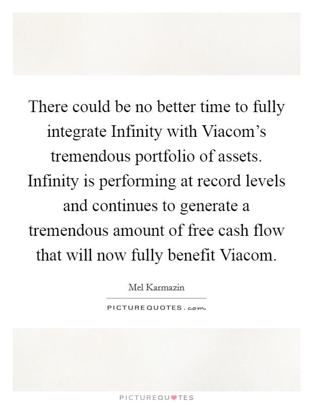 There could be no better time to fully integrate Infinity with Viacom's tremendous portfolio of assets. Infinity is performing at record levels and continues to generate a tremendous amount of free cash flow that will now fully benefit Viacom Picture Quote #1