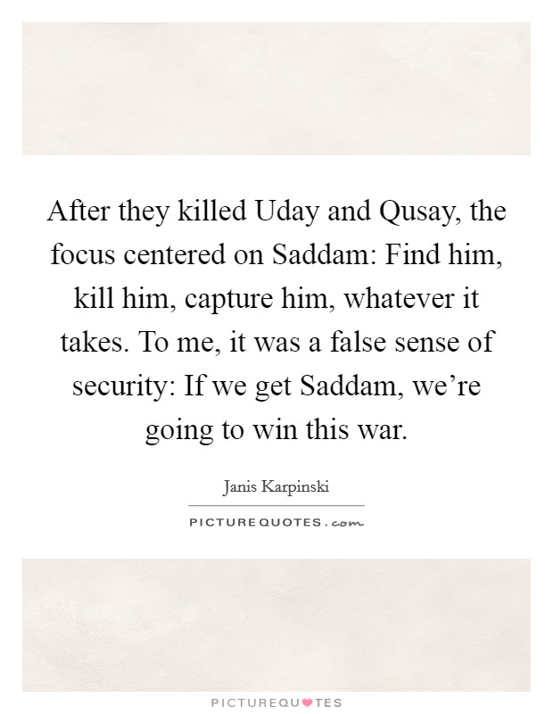 After they killed Uday and Qusay, the focus centered on Saddam: Find him, kill him, capture him, whatever it takes. To me, it was a false sense of security: If we get Saddam, we're going to win this war Picture Quote #1