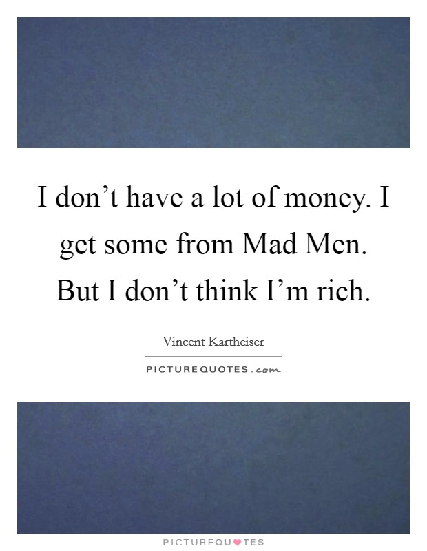 I don't have a lot of money. I get some from Mad Men. But I don't think I'm rich Picture Quote #1