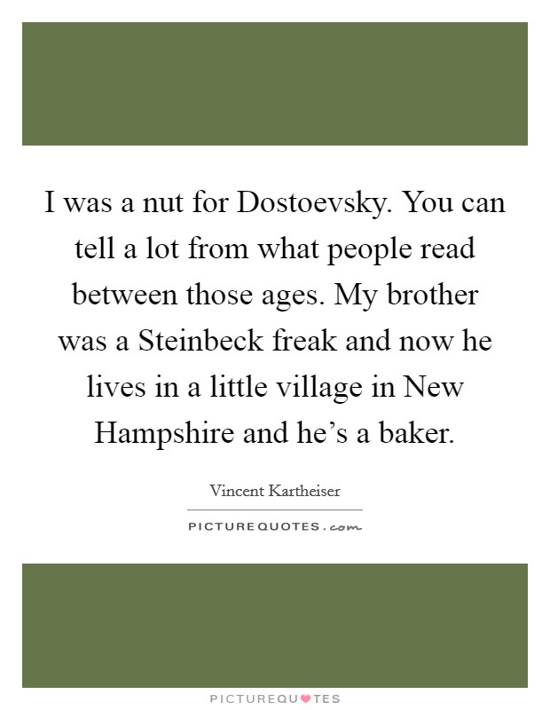 I was a nut for Dostoevsky. You can tell a lot from what people read between those ages. My brother was a Steinbeck freak and now he lives in a little village in New Hampshire and he's a baker Picture Quote #1