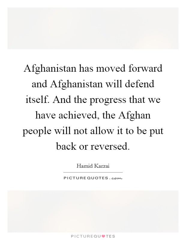 Afghanistan has moved forward and Afghanistan will defend itself. And the progress that we have achieved, the Afghan people will not allow it to be put back or reversed Picture Quote #1