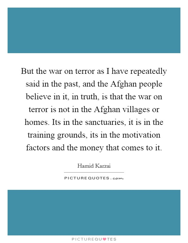 But the war on terror as I have repeatedly said in the past, and the Afghan people believe in it, in truth, is that the war on terror is not in the Afghan villages or homes. Its in the sanctuaries, it is in the training grounds, its in the motivation factors and the money that comes to it Picture Quote #1