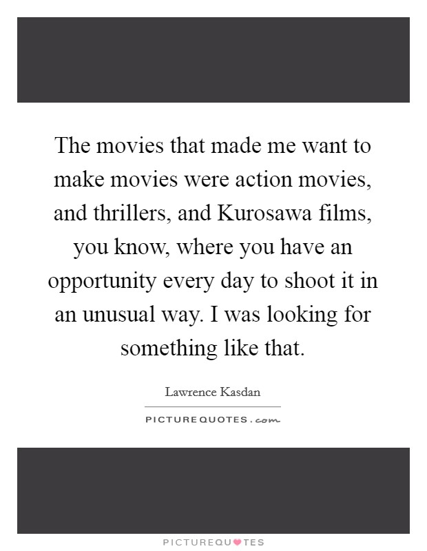 The movies that made me want to make movies were action movies, and thrillers, and Kurosawa films, you know, where you have an opportunity every day to shoot it in an unusual way. I was looking for something like that Picture Quote #1