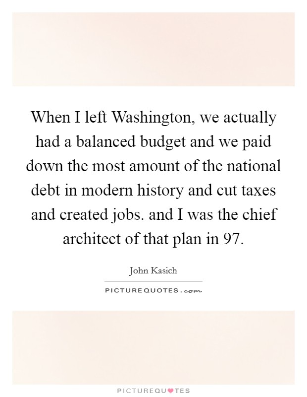 When I left Washington, we actually had a balanced budget and we paid down the most amount of the national debt in modern history and cut taxes and created jobs. and I was the chief architect of that plan in  97 Picture Quote #1