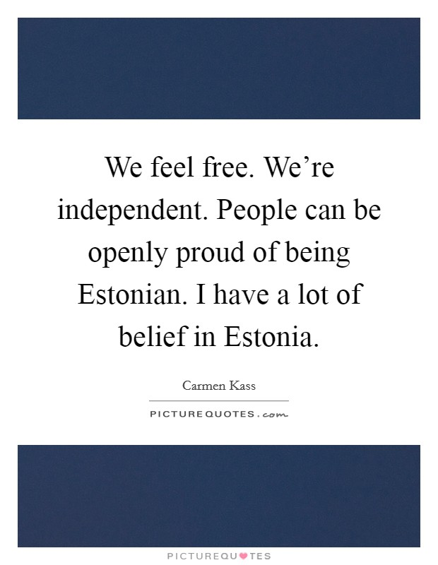 We feel free. We're independent. People can be openly proud of being Estonian. I have a lot of belief in Estonia Picture Quote #1
