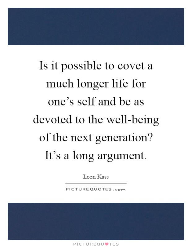 Is it possible to covet a much longer life for one's self and be as devoted to the well-being of the next generation? It's a long argument Picture Quote #1