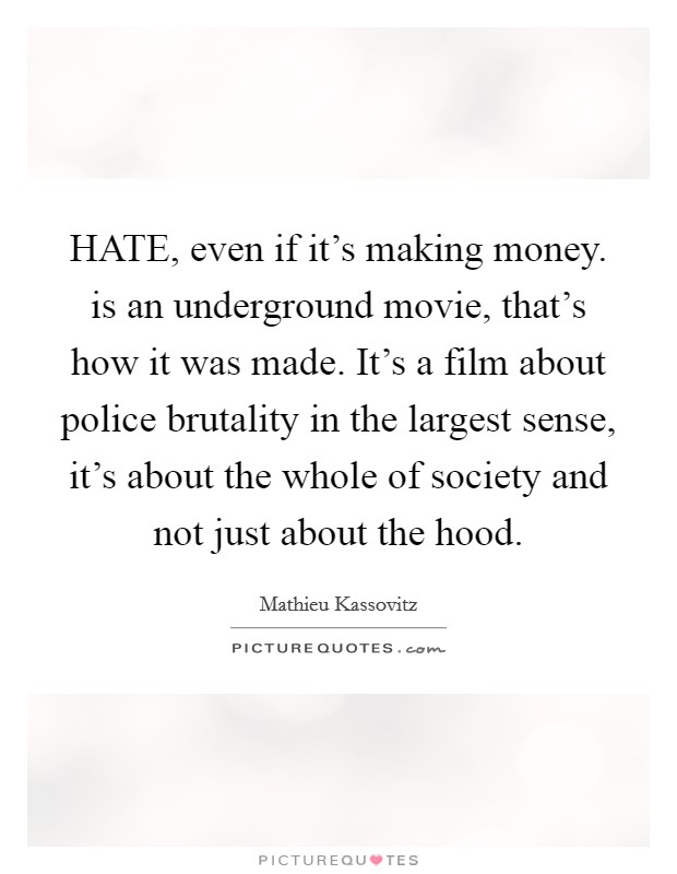 HATE, even if it's making money. is an underground movie, that's how it was made. It's a film about police brutality in the largest sense, it's about the whole of society and not just about the hood Picture Quote #1