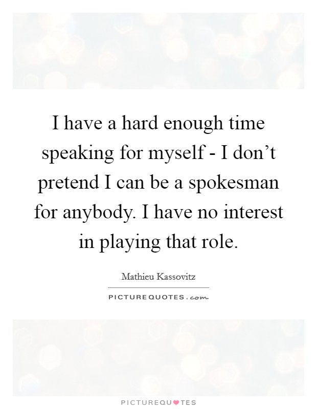 I have a hard enough time speaking for myself - I don't pretend I can be a spokesman for anybody. I have no interest in playing that role Picture Quote #1