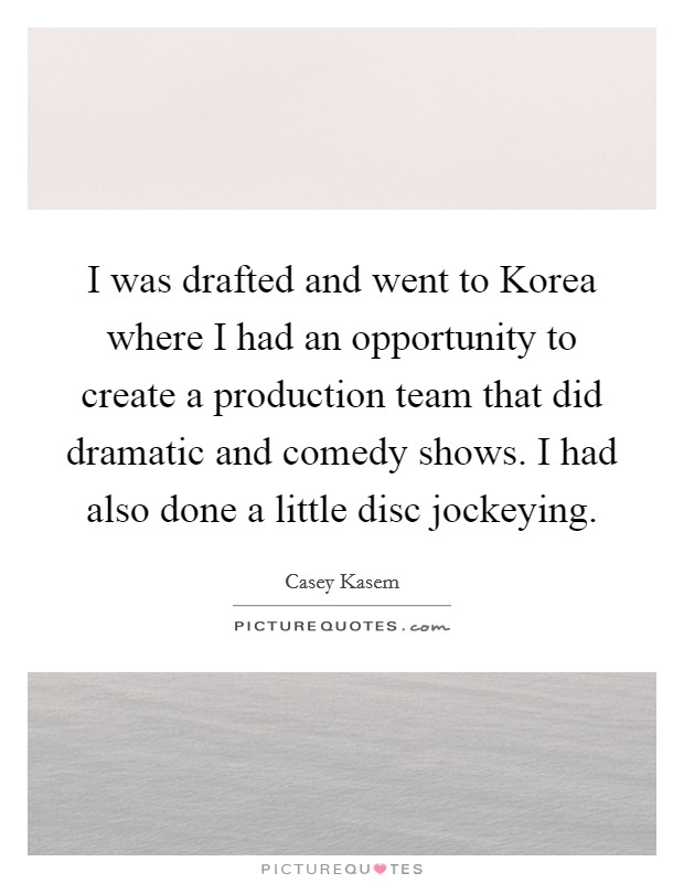 I was drafted and went to Korea where I had an opportunity to create a production team that did dramatic and comedy shows. I had also done a little disc jockeying Picture Quote #1