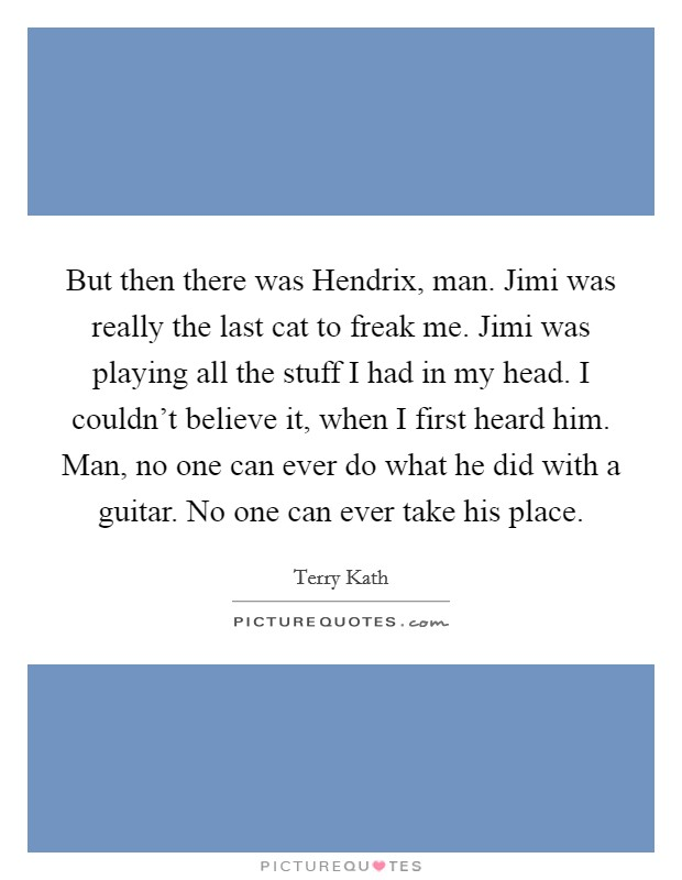But then there was Hendrix, man. Jimi was really the last cat to freak me. Jimi was playing all the stuff I had in my head. I couldn't believe it, when I first heard him. Man, no one can ever do what he did with a guitar. No one can ever take his place Picture Quote #1