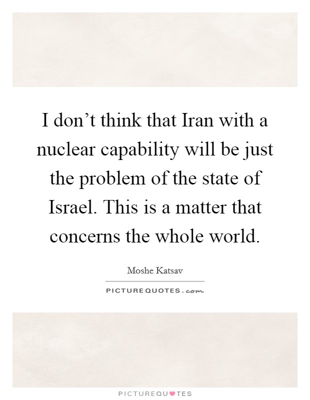 I don't think that Iran with a nuclear capability will be just the problem of the state of Israel. This is a matter that concerns the whole world Picture Quote #1