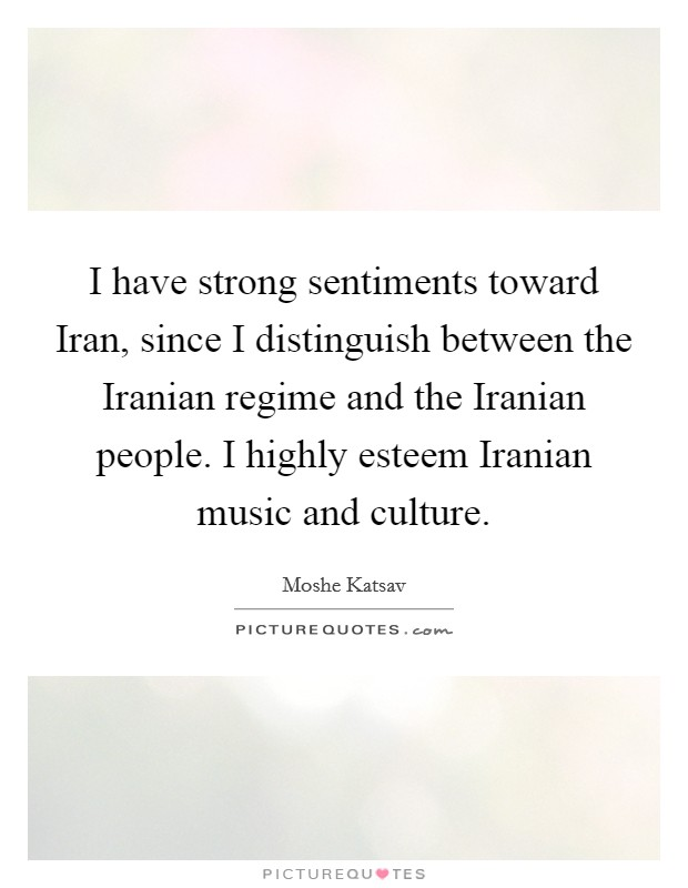I have strong sentiments toward Iran, since I distinguish between the Iranian regime and the Iranian people. I highly esteem Iranian music and culture Picture Quote #1