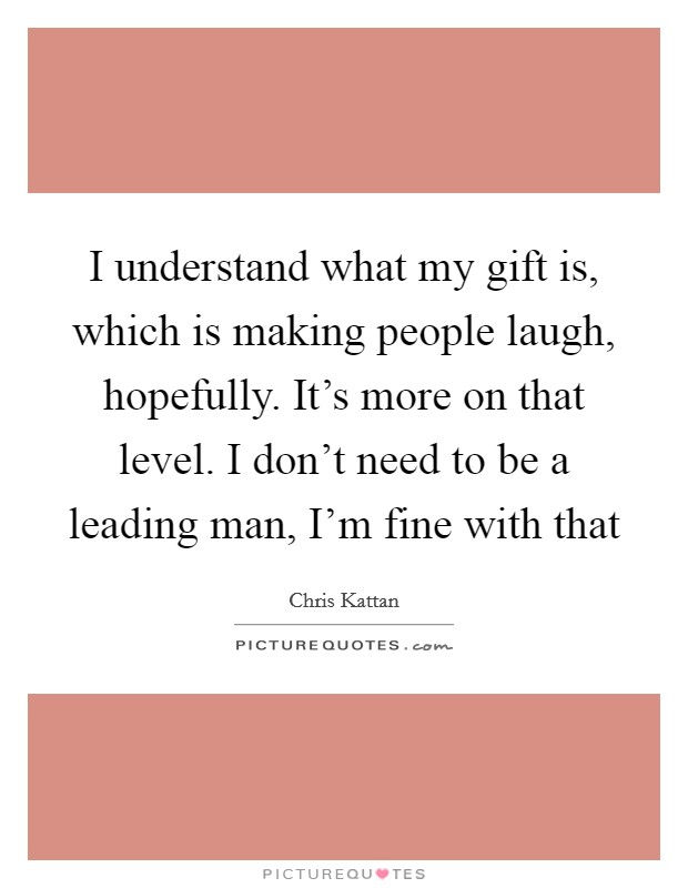 I understand what my gift is, which is making people laugh, hopefully. It's more on that level. I don't need to be a leading man, I'm fine with that Picture Quote #1