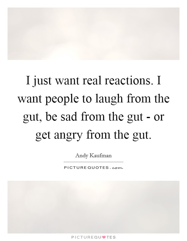 I just want real reactions. I want people to laugh from the gut, be sad from the gut - or get angry from the gut Picture Quote #1