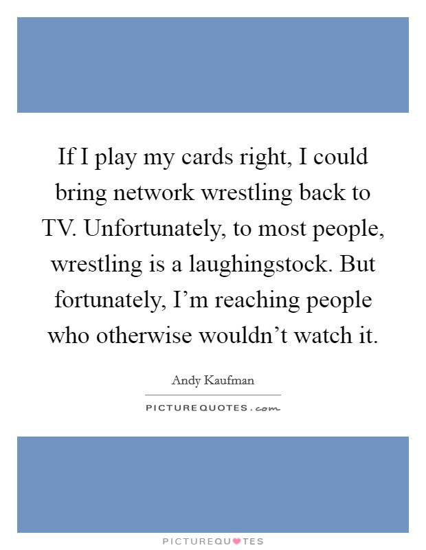 If I play my cards right, I could bring network wrestling back to TV. Unfortunately, to most people, wrestling is a laughingstock. But fortunately, I'm reaching people who otherwise wouldn't watch it Picture Quote #1