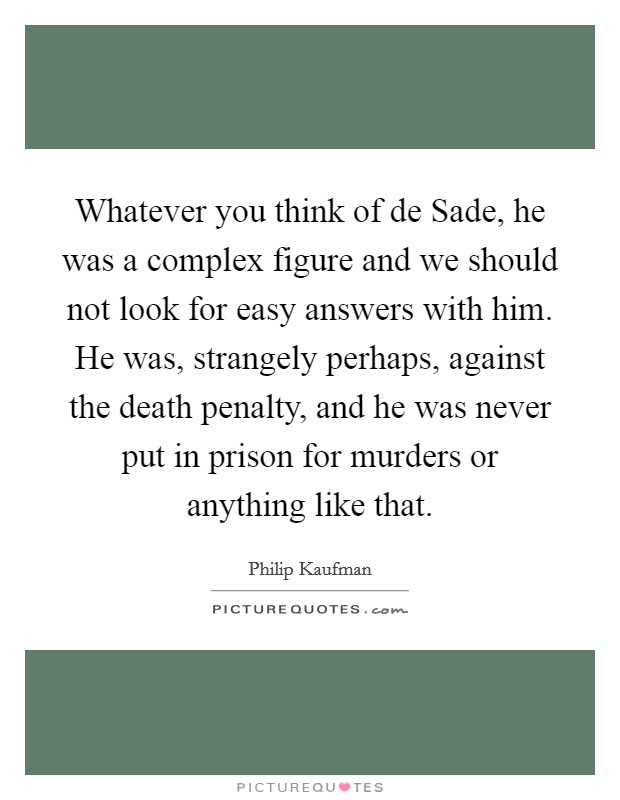 Whatever you think of de Sade, he was a complex figure and we should not look for easy answers with him. He was, strangely perhaps, against the death penalty, and he was never put in prison for murders or anything like that Picture Quote #1