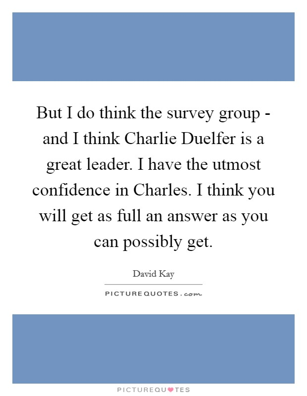 But I do think the survey group - and I think Charlie Duelfer is a great leader. I have the utmost confidence in Charles. I think you will get as full an answer as you can possibly get Picture Quote #1