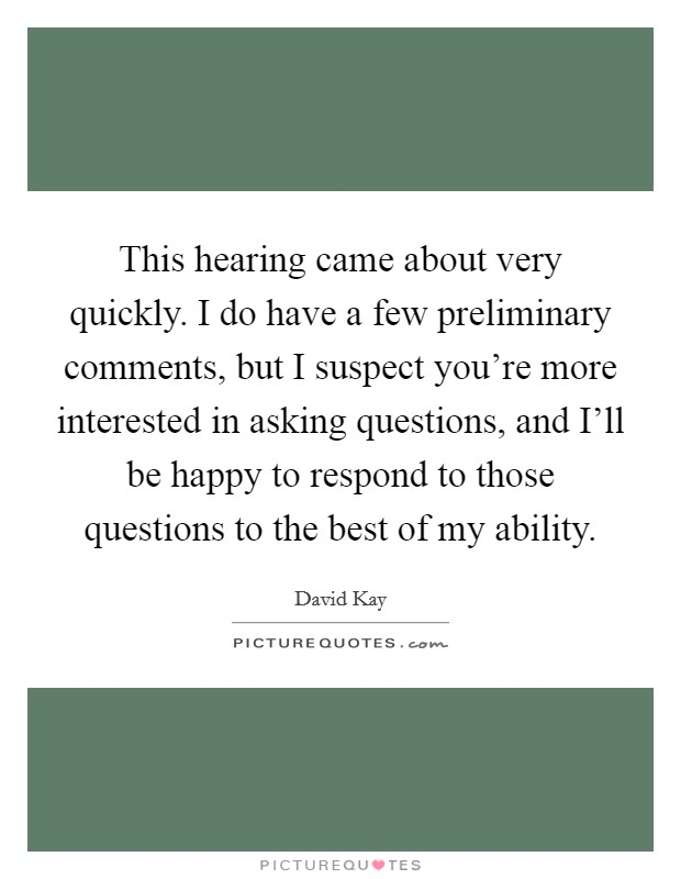 This hearing came about very quickly. I do have a few preliminary comments, but I suspect you're more interested in asking questions, and I'll be happy to respond to those questions to the best of my ability Picture Quote #1
