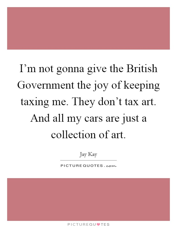 I'm not gonna give the British Government the joy of keeping taxing me. They don't tax art. And all my cars are just a collection of art Picture Quote #1
