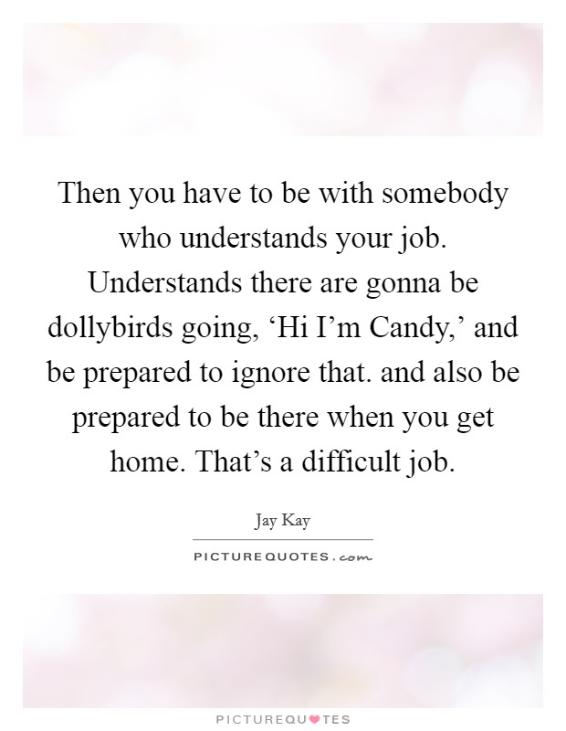 Then you have to be with somebody who understands your job. Understands there are gonna be dollybirds going, 'Hi I'm Candy,' and be prepared to ignore that. and also be prepared to be there when you get home. That's a difficult job Picture Quote #1