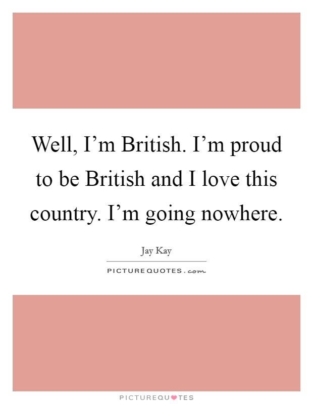 Well, I'm British. I'm proud to be British and I love this country. I'm going nowhere Picture Quote #1