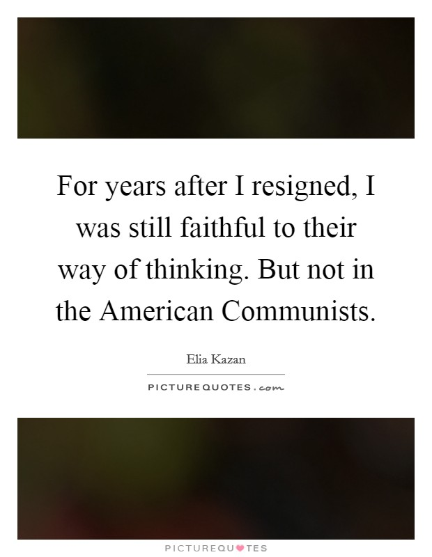 For years after I resigned, I was still faithful to their way of thinking. But not in the American Communists Picture Quote #1