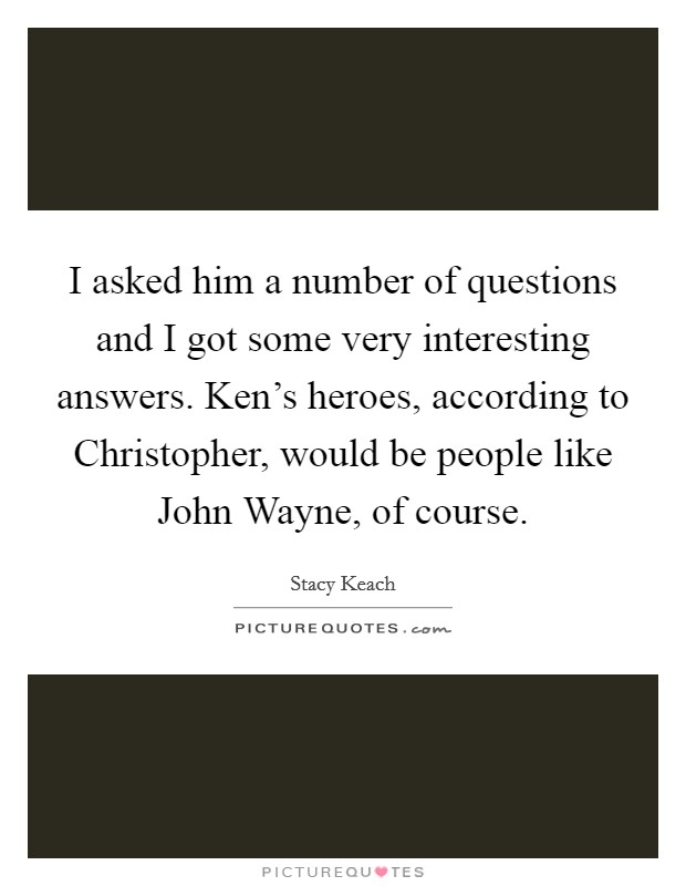 I asked him a number of questions and I got some very interesting answers. Ken's heroes, according to Christopher, would be people like John Wayne, of course Picture Quote #1